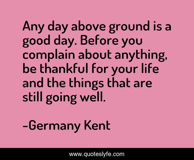 Any day above ground is a good day. Before you complain about anything, be thankful for your life and the things that are still going well.