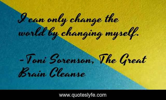 I can only change the world by changing myself.