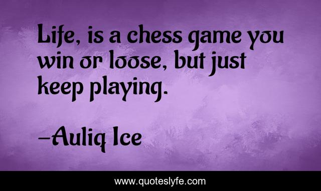 Life, is a chess game you win or loose, but just keep playing.