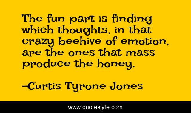 The fun part is finding which thoughts, in that crazy beehive of emotion, are the ones that mass produce the honey.