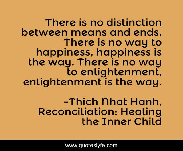 There is no distinction between means and ends. There is no way to happiness, happiness is the way. There is no way to enlightenment, enlightenment is the way.