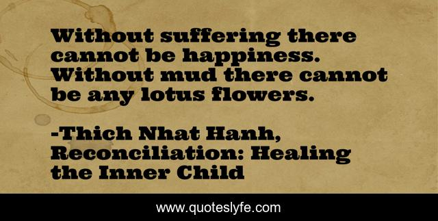 Without suffering there cannot be happiness. Without mud there cannot be any lotus flowers.