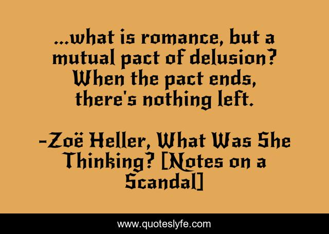 ...what is romance, but a mutual pact of delusion? When the pact ends, there's nothing left.