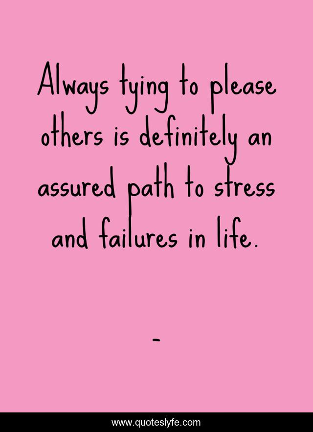 Always tying to please others is definitely an assured path to stress and failures in life.
