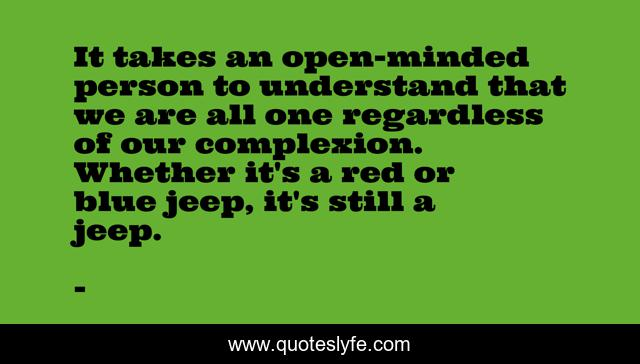 It takes an open-minded person to understand that we are all one regardless of our complexion. Whether it's a red or blue jeep, it's still a jeep.