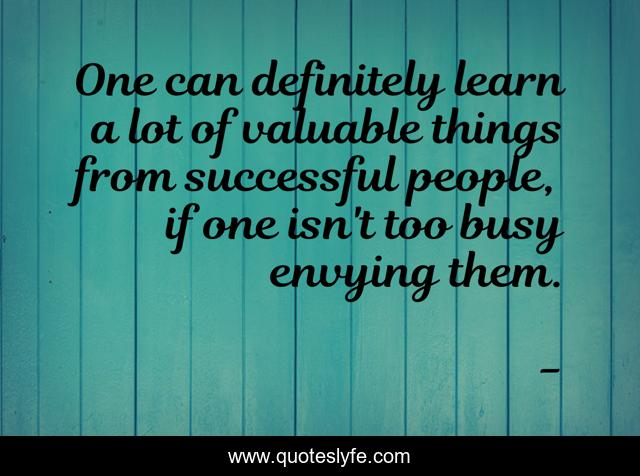 One can definitely learn a lot of valuable things from successful people, if one isn't too busy envying them.