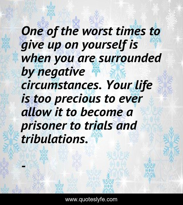 One of the worst times to give up on yourself is when you are surrounded by negative circumstances. Your life is too precious to ever allow it to become a prisoner to trials and tribulations.