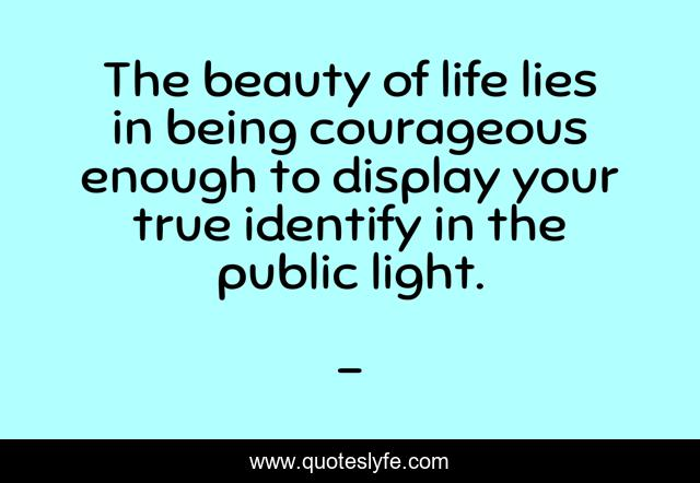 The beauty of life lies in being courageous enough to display your true identify in the public light.