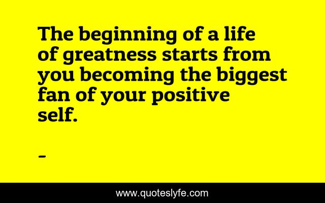 The beginning of a life of greatness starts from you becoming the biggest fan of your positive self.