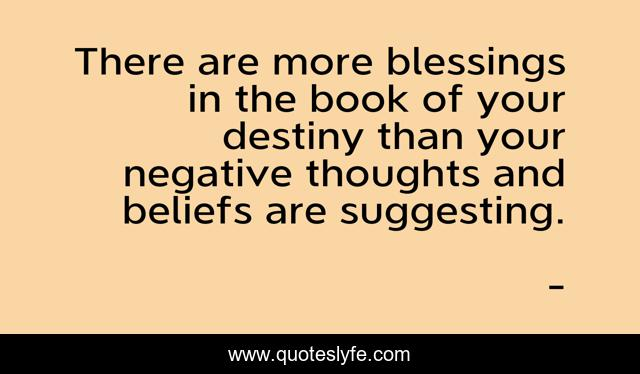 There are more blessings in the book of your destiny than your negative thoughts and beliefs are suggesting.