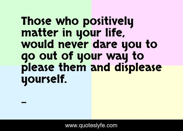 Those who positively matter in your life, would never dare you to go out of your way to please them and displease yourself.