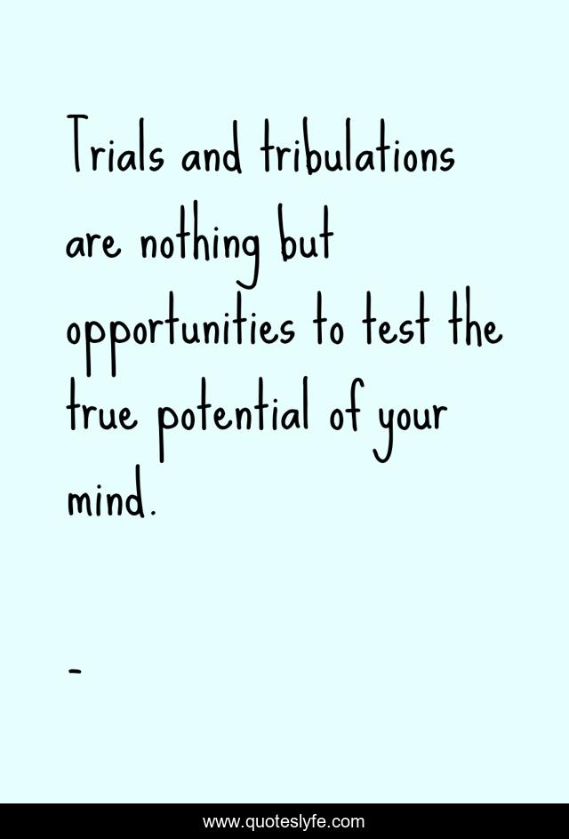 Trials and tribulations are nothing but opportunities to test the true potential of your mind.