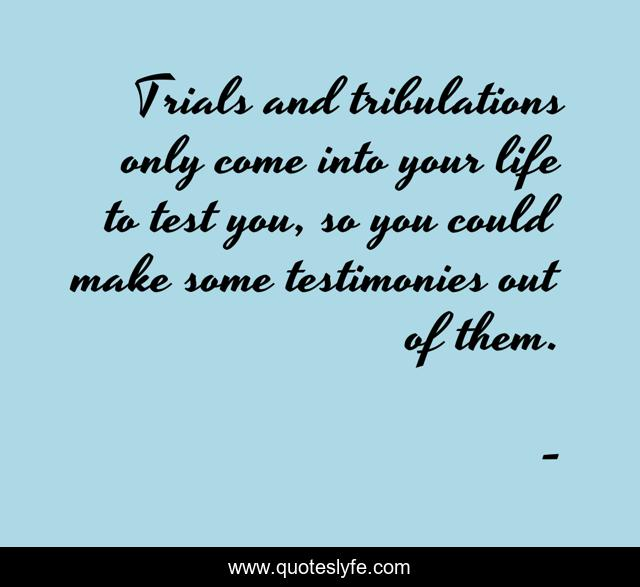 Trials and tribulations only come into your life to test you, so you could make some testimonies out of them.