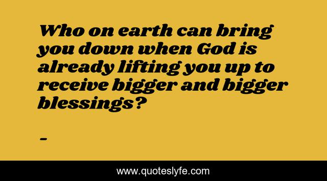 Who on earth can bring you down when God is already lifting you up to receive bigger and bigger blessings?