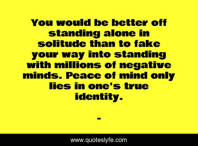 You would be better off standing alone in solitude than to fake your way into standing with millions of negative minds. Peace of mind only lies in one's true identity.