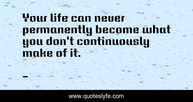 Your life can never permanently become what you don't continuously make of it.