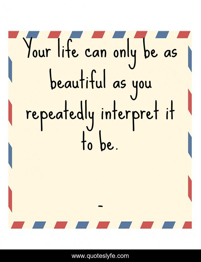 Your life can only be as beautiful as you repeatedly interpret it to be.