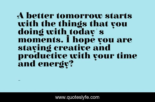 A better tomorrow starts with the things that you doing with today's moments. I hope you are staying creative and productive with your time and energy?