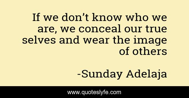 If we don't know who we are, we conceal our true selves and wear the image of others