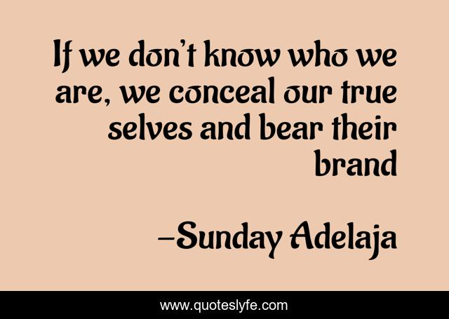 If we don't know who we are, we conceal our true selves and bear their brand