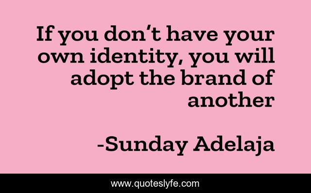 If you don't have your own identity, you will adopt the brand of another