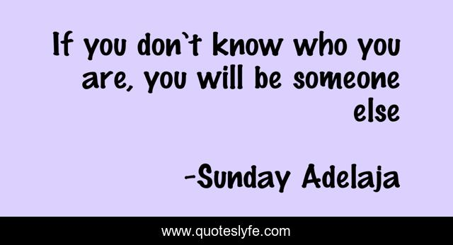 If you don't know who you are, you will be someone else