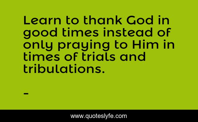 Learn to thank God in good times instead of only praying to Him in times of trials and tribulations.