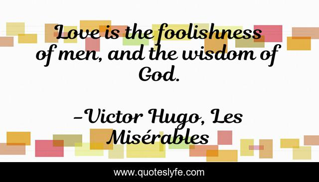 Love is the foolishness of men, and the wisdom of God.