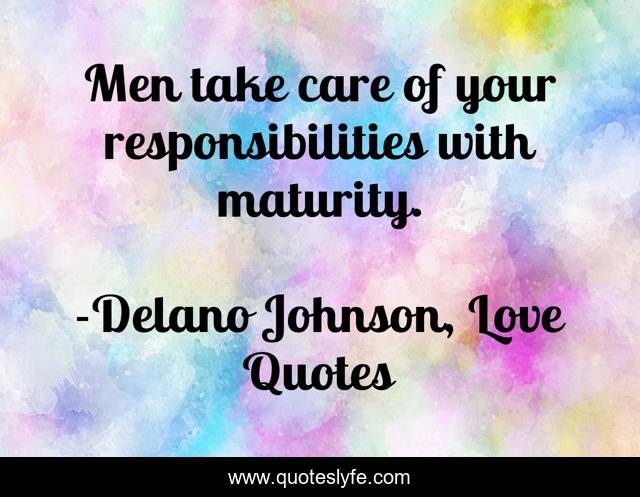 Men take care of your responsibilities with maturity.