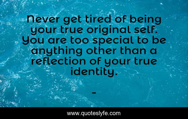 Never get tired of being your true original self. You are too special to be anything other than a reflection of your true identity.