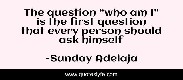 "The question ""who am I"" is the first question that every person should ask himself"
