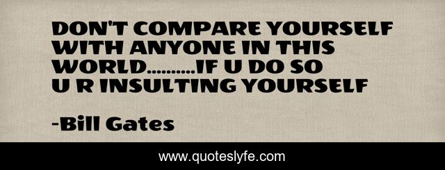 DON'T COMPARE YOURSELF WITH ANYONE IN THIS WORLD..........IF U DO SO U R INSULTING YOURSELF