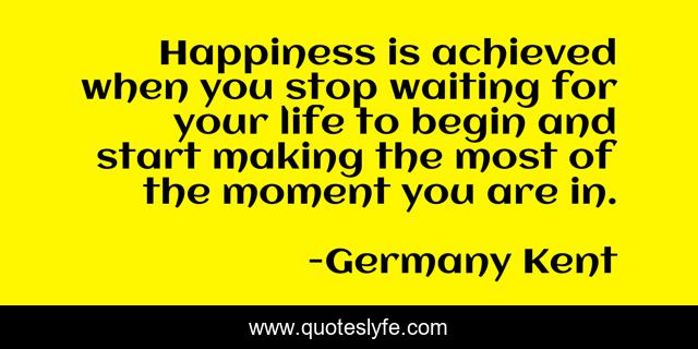 Happiness is achieved when you stop waiting for your life to begin and start making the most of the moment you are in.