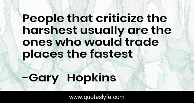 People that criticize the harshest usually are the ones who would trade places the fastest