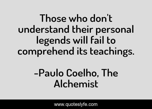 Those who don't understand their personal legends will fail to comprehend its teachings.