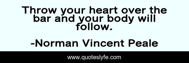 Throw your heart over the bar and your body will follow.