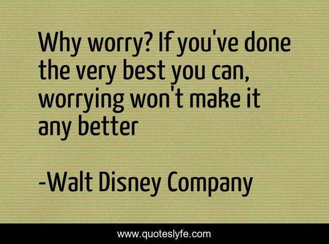 Why worry? If you've done the very best you can, worrying won't make it any better