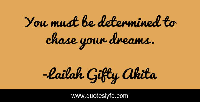 You must be determined to chase your dreams.
