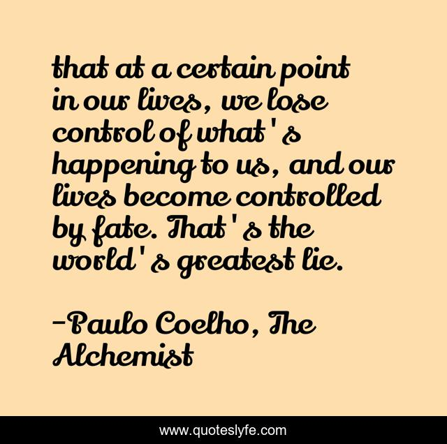that at a certain point in our lives, we lose control of what's happening to us, and our lives become controlled by fate. That's the world's greatest lie.