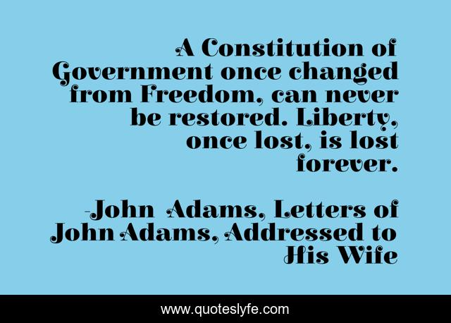 A Constitution of Government once changed from Freedom, can never be restored. Liberty, once lost, is lost forever.