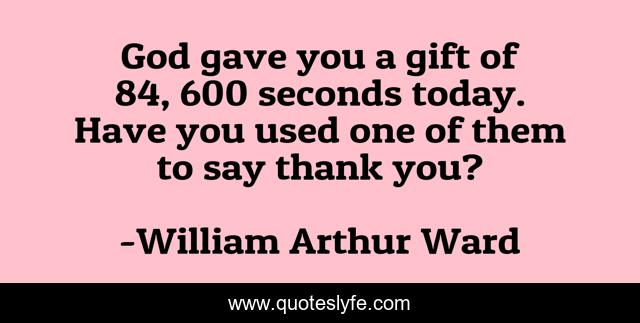 God gave you a gift of 84, 600 seconds today. Have you used one of them to say thank you?