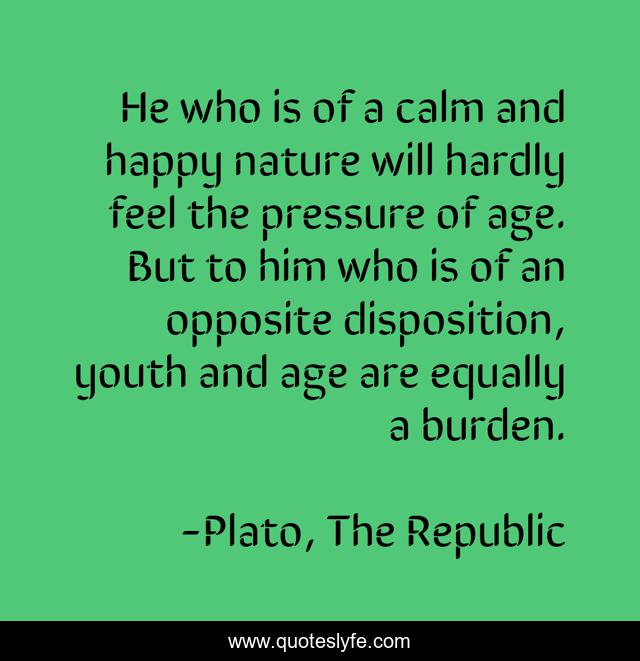 He who is of a calm and happy nature will hardly feel the pressure of age. But to him who is of an opposite disposition, youth and age are equally a burden.