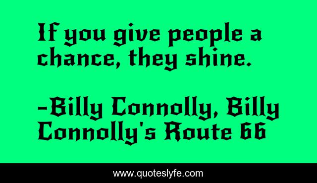If you give people a chance, they shine.