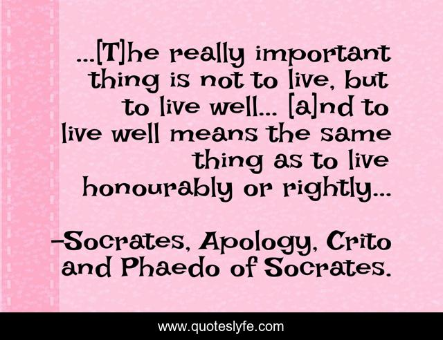 ...[T]he really important thing is not to live, but to live well... [a]nd to live well means the same thing as to live honourably or rightly...