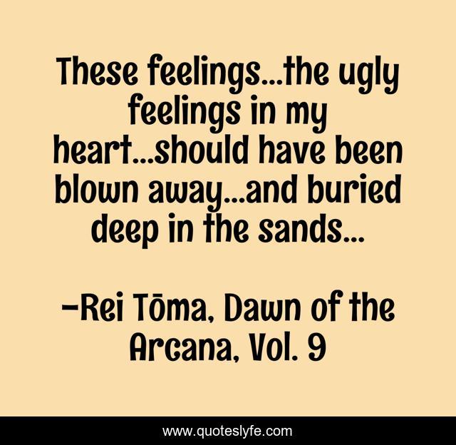 These feelings...the ugly feelings in my heart...should have been blown away...and buried deep in the sands...