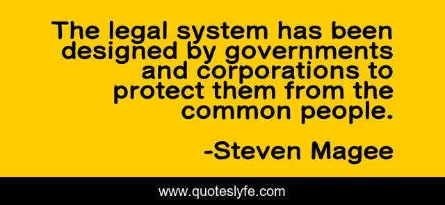 The legal system has been designed by governments and corporations to protect them from the common people.