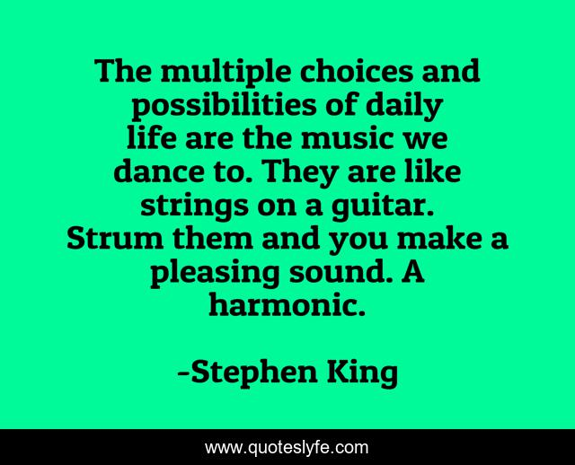The multiple choices and possibilities of daily life are the music we dance to. They are like strings on a guitar. Strum them and you make a pleasing sound. A harmonic.