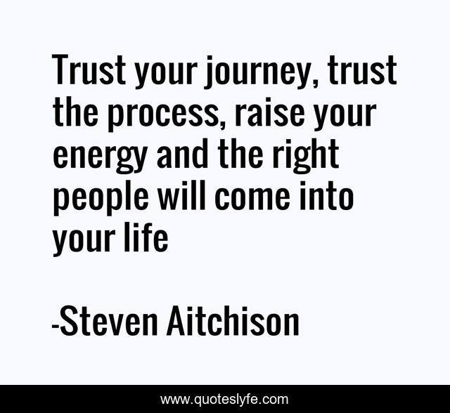 Trust your journey, trust the process, raise your energy and the right people will come into your life