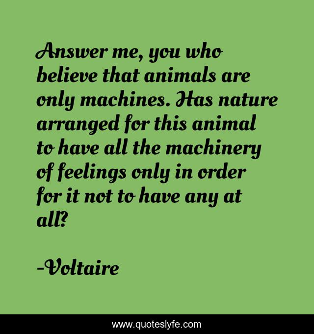 Answer me, you who believe that animals are only machines. Has nature arranged for this animal to have all the machinery of feelings only in order for it not to have any at all?