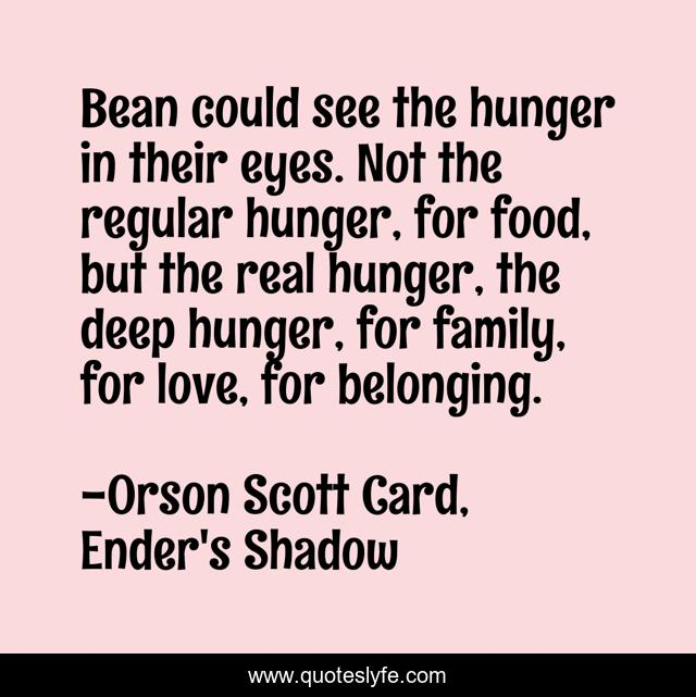 Bean could see the hunger in their eyes. Not the regular hunger, for food, but the real hunger, the deep hunger, for family, for love, for belonging.